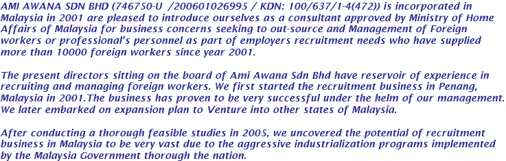 AMI AWANA SDN BHD (746750-U / KDN: 100/637/1-4(472)) is incorporated in Malaysia in 2001 are pleased to introduce ourselves as a consultant approved by Ministry of Home Affairs of Malaysia for business concerns seeking to out-source and Management of Foreign workers or professional's personnel as part of employers recruitment needs who have supplied more than 10000 foreign workers since year 2001. The present directors sitting on the board of Ami Awana Sdn Bhd have reservoir of experience in recruiting and managing foreign workers. We first started the recruitment business in Penang, Malaysia in 2001.The business has proven to be very successful under the helm of our management. We later embarked on expansion plan to Venture into other states of Malaysia. After conducting a thorough feasible studies in 2005, we uncovered the potential of recruitment business in Malaysia to be very vast due to the aggressive industrialization programs implemented by the Malaysia Government thorough the nation.